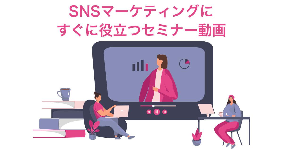 SNSマーケティングにすぐに役立つセミナー動画